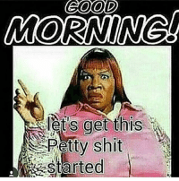 GOOD  MORNINGL  let's get this  Petty shit  arted How you doing???