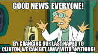 America, Memes, and News: GOOD NEWS, EVERYONE!  BY CHANGING OUR LAST NAMESTO  CLINTON, WECAN GET AWAY WITHANYTHING! Good luck America. We might just be in for it.