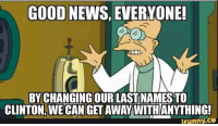 GOOD NEWS, EVERYONE!  BY CHANGING OUR LASTNAMESTO  CLINTON, WECAN GET AWAY WITHANYTHING!  ifunny.ce grandpa has good news everybody!