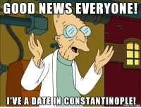 GOOD NEWS EVERYONE  I'VE A DATE IN CONSTANTINOPLE! They Might Be Memes