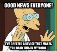 GOOD NEWS EVERYONE!  IVE CREATED A DEVICE THAT MAKES  YOU READ THIS IN MY VOICE