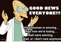 GOOD NEWS  EVERYONE!!!  #teamhuman is winning  Wait now we're losing....  Wait were winning...  Wait, or I don't care anymore