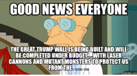 GOOD NEWS EVERYONE  THE GREAT TRUMP WALLISBEING TAND WILL  BE COMPLETED UNDER BUDGET WITH LASER  CANNONS ANDIMUTANTMONSTERSTOPROTECTIUS  FROM THE  COM