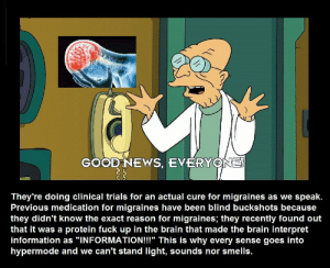 """GOOD NEWS, EVERYONE!  They're doing clinical trials for an actual cure for migraines as we speak.  Previous medication for migraines have been blind buckshots because  they didn't know the exact reason for migraines; they recently found out  that it was a protein fuck up in the brain that made the brain interpret  information as """"INFORMATION!!"""" This is why every sense goes into  hypermode and we can't stand light, sounds nor smells. Good news, indeed."""