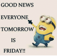 Friday, Memes, and News: GOOD NEWS  EVERYONE  TOMORROW  IS  FRIDAY!!