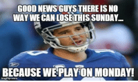 Memes, News, and Nfl: GOOD NEWS GUYS THEREIS NO  WAY WE CAN LOSETHISSUNDAY.  BECAUSE WE PLAYON MONDAY!  irngflip com Good news everyone...  LIKE US: NFL Memes!  Credit - Victoria Sharvin
