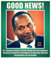 Anonymous Op: GOOD NEWS  Jason  Brooks  Memes  0.J. Simpson offers to loan Trump the investigators  he hired to find the real killers to help him find the  anonymous op-ed author
