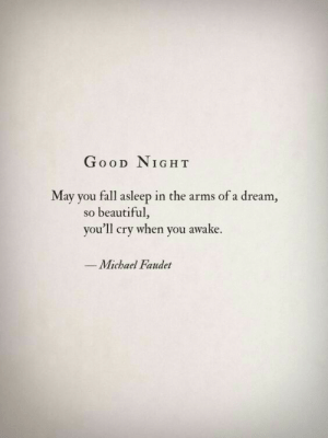 Fall Asleep: GooD NIGH T  May you fall asleep in the arms of a dream  so beautiful,  you'll cry when you awake.  Michael Faudet