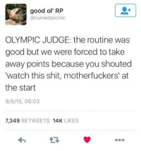 Shit, Good, and Watch: good ol' RP  @ruinedpicnic  OLYMPIC JUDGE: the routine was  good but we were forced to take  away points because you shouted  'watch this shit, motherfuckers' at  the start  8/6/15, 06:03  7,349 RETWEETS 14K LIKES  わ