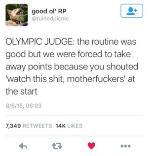 Cant ignore the raw talent: good ol' RP  @ruinedpicnic  OLYMPIC JUDGE: the routine was  good but we were forced to take  away points because you shouted  'watch this shit, motherfuckers' at  the start  8/6/15, 06:03  7,349 RETWEETS 14K LIKES Cant ignore the raw talent