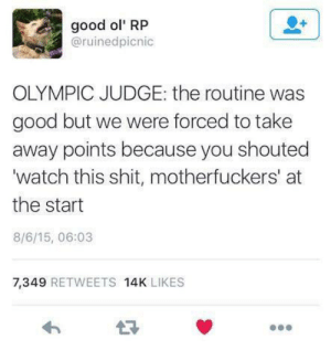 Me IRL: good ol' RP  @ruinedpicnic  OLYMPIC JUDGE: the routine was  good but we were forced to take  away points because you shouted  'watch this shit, motherfuckers' at  the start  8/6/15, 06:03  7,349 RETWEETS 14K LIKES Me IRL