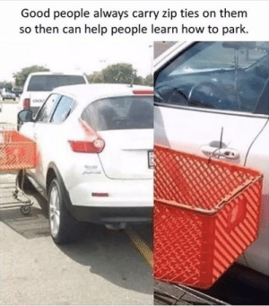 Good, Help, and Heroes: Good people always carry zip ties on them  so then can help people learn how to park Heroes, along with a note saying learn to park.