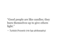 "proverb: ""Good people are like candles; they  burn themselves up to give others  light.""  Turkish Proverb (via fyp-philosophy)"