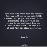 Bad, Holes, and Good: Good people can still make bad decisions.  They can still say no and make little  mistakes. Good people have holes in theiir  personality. They have their own  strengths and weaknesses. They are  allowed to have flaws. And despite all  of that, they are still good people.  Lukas W.  wordables.