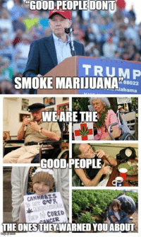 Fuck You, Memes, and Smoking: GOOD PEOPLEDONm  TRUMP  SMOKE MARIJUANA  H88022  alabama  WE ARE THE  GOOD PEOPLE  CANNABIS  CURED  AAB  ER  THEONESTHEY WARNED YOU ABOUT Fuck you Jeff Sessions  Widespread Panic : Good People Pelham, AL 4/16/11 https://www.youtube.com/watch?v=Urf6ju0hrBg