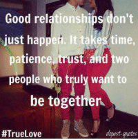 True: Good relationships don't  just happen. It takes time,  patience trust, and two  people who truly want to  be together  #True Love  dopest quotes True