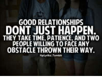 Memes, Patience, and 🤖: GOOD RELATIONSHIPS  DONT JUST HAPPEN.  THEY TAKE TIME. PATIENCE. AND TWO  PEOPLE WILLING TO FACE ANY  OBSTACLE THROWN THEIR WAY.  Hplyrikr I Tumblr Tag Someone <3 <3