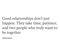 Relationships, Good, and Patience: Good relationships don't just  happen. They take time, patience,  and two people who truly want to  be together  Unknown