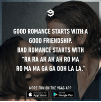 "9gag, Bad, and Dank: GOOD ROMANCE STARTS WITH A  GOOD FRIENDSHIP.  BAD ROMANCE STARTS WITH  ""RA RA AH AH AH RO MA  RO MA MA GA GA OOH LA LA.""  MORE FUN ON THE 9GAG APP  Download on the  GET IT ON  App Store  Google Play And my romance starts with- Never mind, it doesn't exist."