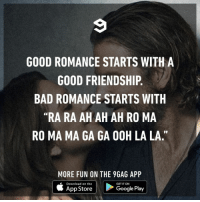 "9gag, Bad, and Google: GOOD ROMANCE STARTS WITH A  GOOD FRIENDSHIP.  BAD ROMANCE STARTS WITH  ""RA RA AH AH AH RO MA  RO MA MA GA GA 0OH LA LA.""  MORE FUN ON THE 9GAG APP  Download on the  GET IT ON  App Store  Google Play And my romance starts with-⠀ Never mind, it doesn't exist.⠀ badromance ladygaga 9gag"