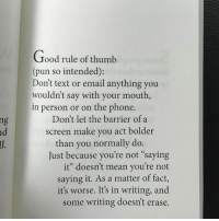 """Watch your mouth AND watch your thumbs. (An excerpt from my new book available on Amazon, link in bio.) Check it out, read the reviews. If it's not your speed, we'll always have memes.: Good rule of thumb  (pun so intended):  Don't text or email anything you  wouldn't say with your mouth  in person or on the phone.  Don't let the barrier of a  screen make you act bolder  than you normally do.  Just because you're not saying  it"""" doesn't mean you're not  saying it. As a matter of fact,  it's worse. It's in writing, and  some writing doesn't erase. Watch your mouth AND watch your thumbs. (An excerpt from my new book available on Amazon, link in bio.) Check it out, read the reviews. If it's not your speed, we'll always have memes."""