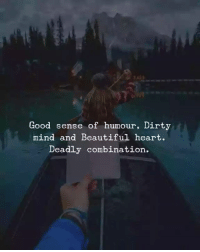 beautiful: Good sense of humour, Dirty  mind and Beautiful heart.  Deadly combination.