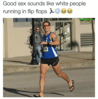 Dank Memes, Flip Flops, and Flipped: Good sex sounds like white people  running in flip flops A classic from @memesodope