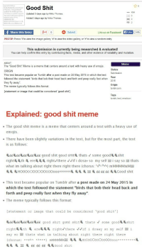 "<p>You know you've made it as a meme documentalist <a href=""http://knowyourmeme.com/memes/good-shit"">when Know Your Meme plagiarises</a> your <a href=""http://memedocumentation.tumblr.com/post/120560786930/explained-good-shit-meme"">meme explanation post</a>.</p><p>Honestly, though, someone needs to fix the formatting on the Know Your Meme piece.<br/></p>: Good Shit  eise  good shit good  494  osay so myselsUpdated 3 days ago by Nikko Thomas  ats whud in talking abou righd t  Added 3 days ago by Nikko Thomas  2  Share this Entry  g+10  Submit  Like us on Facebook!  Like  540k  PROTIP: Press 'i' to view the image gallery, 'v' to view the video gallery, or 'r' to view a random entry.  This submission is currently being researched & evaluated!  You can help confirm this entry by contributing facts, media, and other evidence of notability and mutation  ABOUT  The ""Good Shit"" Meme is a meme that centers around a text with heavy use of emojis  ORIGIN  This text became popular on Tumblr after a post made on 24 May 2015 in which the text  followed the statement ""birds that bob their head back and forth and peep really fast when  they fly away  The meme typically follows this format  [statement or image that could be considered 'good shit']  Meme  Status  Submission  Year  2015  Origin  tumblr.com  Tags  tumblr, text, emoticon   Explained: good shit meme  The good shit meme is a meme that centers around a text with a heavy use of  emojis  . There have been slightly variations in the text, but for the most part, the text  is as follows  deedeedee 66 66 good shit good sHir& thats V some good shit  rightth erea right/there Vif i dosay so my self 100 i say so 100 thats  what im talking about right there right there (chorus: ght thee) mMMMMMM100  HO0OOOOOOOOOOOOOOooooooooo胤胤胤胤100  666666  Good shit  . This text became popular on Tumblr after a post made on 24 May 2015 in  which the text followed the statement ""birds that bob their head back and  forth and peep really fast when they fly away""  The meme typically follows this format:  [statement or image that could be considered 'good shit' ]  666 good shit good sHita thats some gooda shit  say so 100 thats what im talking about right there right there  (chorus : r1ght there) mlMMMMM100 HO0000000000000oo。。。。。。。。。  巡选100  ee ee ee邋邋Good shit <p>You know you've made it as a meme documentalist <a href=""http://knowyourmeme.com/memes/good-shit"">when Know Your Meme plagiarises</a> your <a href=""http://memedocumentation.tumblr.com/post/120560786930/explained-good-shit-meme"">meme explanation post</a>.</p><p>Honestly, though, someone needs to fix the formatting on the Know Your Meme piece.<br/></p>"