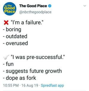 "Dope, Future, and Good: Good The Good Place  Place@nbcthegoodplace  NIC The  X ""I'm a failure.""  - boring  outdated  - overused  ""I was pre-successful.""  - fun  suggests future growth  -dope as fork  10:55 PM 16 Aug 19 Spredfast app This is now my mantra via /r/wholesomememes https://ift.tt/2Nd9RTy"