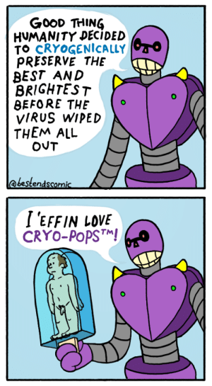 Meat popsicle [OC]: GooD THING  HUMANITY DECIDED  TO CRYOGENİCALLY  PRESERVE THE  BEST AND  BRIGHTEST  BEFORE THEo  VIRUS WIPED  THEM ALL  @bestendscomic  I 'EFFIN LOVE  CRYO-PoPST Meat popsicle [OC]