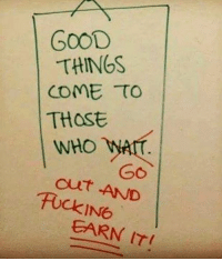 Like if you agree! 💯: GooD  THINGS  CoME TO  THost  WHO WAr  out AND  cur  TOCKIN6  EARN IT Like if you agree! 💯