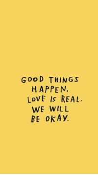 Love, Good, and Okay: GooD THINGS  HAPPEN,  LoVE Is REAL.  WE WILL  BE oKAy.