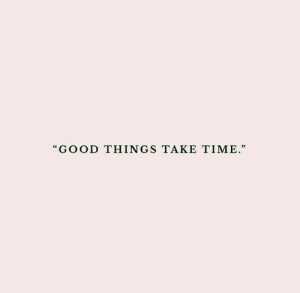 """Good, Time, and  Things: """"GOOD THINGS TAKE TIME"""""""