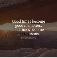 Good times become  good memories,  bad times become  good lessons.  INFLUENCIVE What was a good lesson you learned recently?