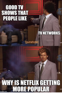 """Dank, Meme, and TV Shows: GOOD TV  SHOWS THAT  PEOPLE LIKE  TV NETWORKS  gunshots  WHY IS NETFLIK GETTING  MORE POPULAR  lad  imgflip.com <p>Pretty much sums up tv networks right now via /r/dank_meme <a href=""""https://ift.tt/2jR4cT5"""">https://ift.tt/2jR4cT5</a></p>"""