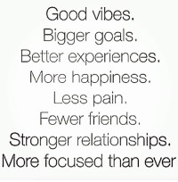 Simple rules to live by 💪🔥: Good vibes.  Bigger goals  Better experiences.  More happiness.  Less pain  Fewer friends.  Stronger relationships.  More focused than ever Simple rules to live by 💪🔥