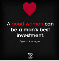 Good Woman: good Woman  Can  be a man's best  investment.  Type Yes if you agree  RQ  RELATIONSHIP  QUOTES