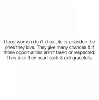 👆🏼💯 I don't know any good women who lie, cheat or abandon the ones they love. I know Good women who get fed up after giving many chances & warnings til they eventually give up, let go & move on. ✌🏼♥️👑: Good women don't cheat, lie or abandon the  ones they love. They give many chances & if  those opportunities aren't taken or respected;  They take their heart back & exit gracefully. 👆🏼💯 I don't know any good women who lie, cheat or abandon the ones they love. I know Good women who get fed up after giving many chances & warnings til they eventually give up, let go & move on. ✌🏼♥️👑