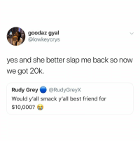 if you and your BFF wouldn't slap each other for $$$ then i'm sorry but you're not actually BFFs: goodaz gyal  @lowkeycrys  yes and she better slap me back so now  we got 20k.  Rudy Grey@RudyGreyx  Would y'all smack y'all best friend for  $10,000? if you and your BFF wouldn't slap each other for $$$ then i'm sorry but you're not actually BFFs