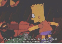 Heavies Metal: Goodbye Bart! Remember, lie cheat steal  and listen to heavy metal music!