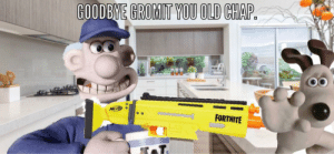 Dank Memes, Old, and You: GOODBYE GROMIT YOU OLD CHAP.  NERP  FORTNITE Goodbye Gromit you old chap 2!