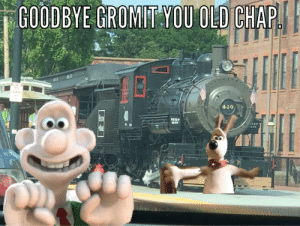 Dank Memes, Old, and You: GOODBYE GROMIT YOU OLD CHAP  NO  ARKIN  4,10  KEEP  OFF  OFF Goodbye Gromit you old chap 3!