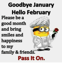 Hello: Goodbye January  Hello February  Please be a  good month  and bring  smiles and  happiness  to my  family & friends.  Pass it on.