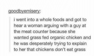 Anybody gonna tell her chickens don't eat grass?: goodbyemisery:  i went into a whole foods and got to  hear a woman arguing with a guy at  the meat counter because she  wanted grass fed organic chicken and  he was desperately trying to explain  to her that chickens don't eat grass Anybody gonna tell her chickens don't eat grass?