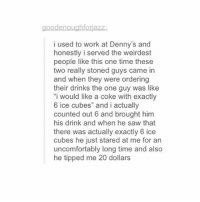 "Denny's, Memes, and Saw: goodenoughforiazZ  i used to work at Denny's and  honestly i served the weirdest  people like this one time these  two really stoned guys came in  and when they were ordering  their drinks the one guy was like  i would like a coke with exactly  6 ice cubes"" and i actually  counted out 6 and brought him  his drink and when he saw that  there was actually exactly 6 ice  cubes he just stared at me for an  uncomfortably long time and also  he tipped me 20 dollars I use the term homework so liberally. Like, it's all homework, it an online class, my classwork is done at home, so everything is considered homework"