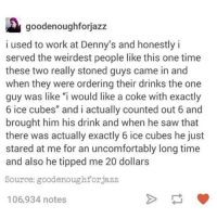 "Chill, Denny's, and Food: goodenoughforjazz  i used to work at Denny's and honestly i  served the weirdest people like this one time  these two really stoned guys came in and  when they were ordering their drinks the one  guy was like ""i would like a coke with exactly  6 ice cubes"" and i actually counted out 6 and  brought him his drink and when he saw that  there was actually exactly 6 ice cubes he just  stared at me for an uncomfortably long time  and also he tipped me 20 dollars  Source: goodenoughforjazz  106,934 notes denny's is the official place you go after all the bars close and you're still in the mood to chill and also eat the best breakfast food —sara"