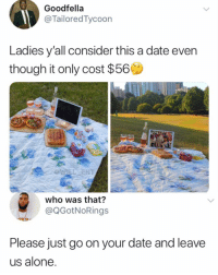 Being Alone, Memes, and Date: Goodfella  @TailoredTycoon  Ladies y'all consider this a date even  though it only cost $56  who was that?  @QGotNoRings  Please just go on your date and leave  us alone 🤔