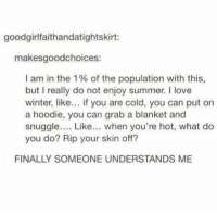 Love, Winter, and Summer: goodgirlfaithandatightskirt:  makesgoodchoices:  I am in the 1% of the population with this,  but I really do not enjoy summer. I love  winter, like... if you are cold, you can put on  a hoodie, you can grab a blanket and  snuggle.... Like.. when you're hot, what do  you do? Rip your skin off?  FINALLY SOMEONE UNDERSTANDS ME Summer is coming