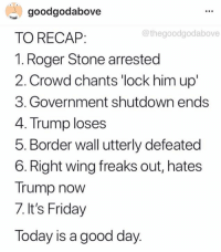 25 Brutal Memes Mocking Trump for Caving on Shutdown: http://bit.ly/2FZnI9Y: goodgodabove  TO RECAP:  1. Roger Stone arrested  2. Crowd chants 'lock him up'  3. Government shutdown ends  4. Trump loses  5. Border wall utterly defeated  6. Right wing freaks out, hates  Trump now  7. It's Friday  Today is a good day  @thegoodgodabove 25 Brutal Memes Mocking Trump for Caving on Shutdown: http://bit.ly/2FZnI9Y