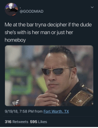 "Definitely, Dude, and Homeboy: @GOODMIAD  Me at the bar tryna decipher if the dude  she's with is her man or just her  homeboy  9/19/18, 7:58 PM from Fort Worth,_TX  316 Retweets 595 Likes ""Hmm he just laughed and put his hand on her shoulder definitely just a friend"""